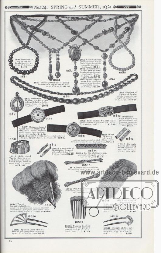Nr. 124, FRÜHLING und SOMMER, 1921.  18S1: Halskette aus hellen geschliffenen Jet-Perlen; Länge 24 Zoll, 1,50 $. U.S.-Steuer 8c. … 1,58 $. 18S2: Neuartige Halskette aus pastellfarbenen blauen oder rosa Perlen; 26 Zoll, 1,50 $. U.S.-Steuer 8c. … 1,58 $. 18S3: Metallkette; grün-goldene Ausführung; melierte Perlen in Hellrosa oder Jadegrün; 28 Zoll lang, 5,25 $. U.S.-Steuer 26c. … 5,51 $. 18S4: Importierte Halskette aus jadefarbenen Perlen; sortierte Designs; Länge 24 Zoll, 2,50 $. U.S.-Steuer 13c. … 2,63 $. 18S5: Halskette aus französischen Perlen in abgestufter Größe; Strasssteinverschluss, gefasst in Sterlingsilber; Länge 18 Zoll, 4,75 $. U.S.-Steuer 24c., 4,99 $. 18S6: Halskette aus abgestuften Perlen; beliebte Henna-Färbung; Länge 28 Zoll, 65c. U.S.-Steuer 3c., insgesamt 68c. 18S7: Achteckige Armbanduhr (Sterlingsilber); schwarzes Band; gravierte Lünette; Schweizer Uhrwerk mit 15 Lagersteinen, 17,00 $. U.S.-Steuer 85c. … 17,85 $. 18S7A: Wie Nr. 18S7; kann speziell in 14-karätigem Gold bestellt werden. Spezialpreis 32,00 $. U.S.-Steuer 1,60 $… 33,60 $. 18S8: Armbanduhr aus 14-karätigem Gold, gravierte Lünette, montiert auf schwarzem Band; Schweizer Uhrwerk mit 15 Lagersteinen, 23,00 $. U.S.-Steuer 1,15 $… 24,15 $. 18S8A: Gleicher Stil wie Nr. 18S8, kann gesondert bestellt werden, mit vergoldetem Gehäuse, 17,00 $. U.S.-Steuer 85c., insgesamt… 17,85 $. 18S9: Attraktive Hutnadel mit Anhänger aus jadefarbenem Zelluloid, mit Strasssteinen, 1,95 $. U.S.-Steuer 10c., gesamt… 2,05 $. 18S10: Armband aus schwarzem Band, mit Schnallenaufsatz und Strassverzierung, 2,00 $. U.S.-Steuer 10c, gesamt… 2,10 $. 18S11: Vergoldete Puderdose in grün-goldener Ausführung mit geschliffenem Design; Spiegel im Deckel, 1,75 $. U.S.-Steuer 9c., gesamt… 1,84 $. 18S12: Handliche Haarnadeln aus norwegischer Emaille; mit Rosenknospen-Motiv, 1,35 $. U.S.-Steuer 7c., gesamt… 1,42 $. 18S13: Trägerklemmen für Damenwäsche aus Sterlingsilber; durchbrochenes Design, Paar, 50c. U.S.-Steuer 3c., gesamt… 53